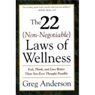 22 Non-Negotiabl Laws of Wellness : Take Your Health into Your Own Hands to Feel, Think, and Live Better Than You Ever Thought Possible by Anderson, Greg, 9780062512383