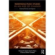 Redefining Music Studies in an Age of Change: Creativity, Diversity, and Integration by Sarath; Edward W., 9781138122383