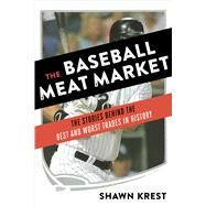 The Baseball Meat Market The Stories Behind the Best and Worst Trades in History by Krest, Shawn, 9781624142383
