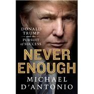 Never Enough Donald Trump and the Pursuit of Success by D'Antonio, Michael, 9781250042385