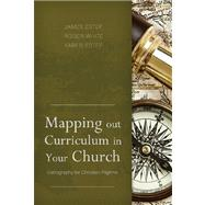 Mapping Out Curriculum in Your Church Cartography for Christian Pilgrims by Estep, James R.; White, M. Roger; Estep, Karen L., 9781433672385