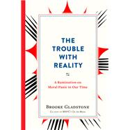 The Trouble With Reality by Gladstone, Brooke, 9781523502387