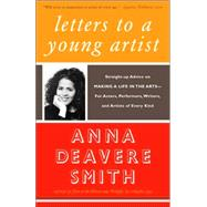 Letters to a Young Artist : Straight-Up Advice on Making a Life in the Arts--For Actors, Performers, Writers, and Artists of Every Kind by SMITH, ANNA DEAVERE, 9781400032389