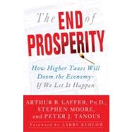 End of Prosperity : How Higher Taxes Will Doom the Economy--If We Let It Happen by Arthur B. Laffer; Stephen Moore; Peter Tanous, 9781416592389