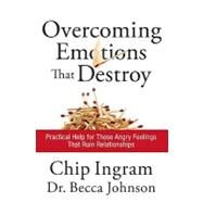 Overcoming Emotions that Destroy : Practical Help for Those Angry Feelings That Ruin Relationships