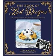 The Book of Lost Recipes The Best Signature Dishes From Historic Restaurants Rediscovered by Saxena, Jaya, 9781624142390