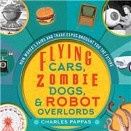 Flying Cars, Zombie Dogs, & Robot Overlords by Pappas, Charles, 9781630762391