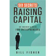 The Six Secrets of Raising Capital: An Insider's Guide for Entrepreneurs by Fisher, Bill, 9781626562394