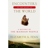Encounters at the Heart of the World A History of the Mandan People by Fenn, Elizabeth A., 9780809042395