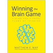 Winning the Brain Game: Fixing the 7 Fatal Flaws of Thinking by May, Matthew E., 9781259642395