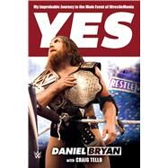 Yes My Improbable Journey to the Main Event of WrestleMania by Bryan, Daniel; Tello, Craig, 9781250092397