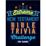 The Extreme New Testament Bible Trivia Challenge by Schmidt, Troy, 9781424552399