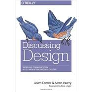 Discussing Design: Improving Communication and Collaboration Through Critique by Connor, Adam; Irizarry, Aaron; Unger, Russ, 9781491902400