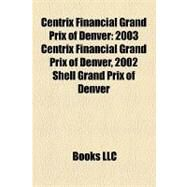 Centrix Financial Grand Prix of Denver : 2003 Centrix Financial Grand Prix of Denver, 2002 Shell Grand Prix of Denver by , 9781156982402