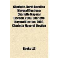 Charlotte, North Carolina Mayoral Elections : Charlotte Mayoral Election, 2003, Charlotte Mayoral Election, 2009, Charlotte Mayoral Election by , 9781158302406