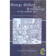 George Gifford and the Reformation of the Common Sort : Puritan Perspectives on Elizabethan Religious Life by MCGINNIS, TIMOTHY SCOTT, 9781931112406