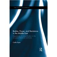 Bodies, Power and Resistance in the Middle East: Experiences of Subjectification in the Occupied Palestinian Territories by Ryan; Caitlin, 9781138802407
