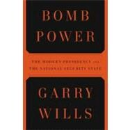 Bomb Power : The Modern Presidency and the National Security State by Wills, Garry (Author), 9781594202407