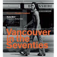 Vancouver in the Seventies Photos from a Decade That Changed the City by Bird, Kate; Fralic, Shelley; Coupland, Douglas, 9781771642408