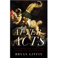 After Acts Exploring the Lives and Legends of the Apostles by Litfin, Bryan, 9780802412409