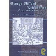 George Gifford and the Reformation of the Common Sort : Puritan Perspectives on Elizabethan Religious Life by MCGINNIS, TIMOTHY SCOTT, 9781931112413