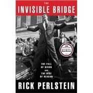 The Invisible Bridge The Fall of Nixon and the Rise of Reagan by Perlstein, Rick, 9781476782416