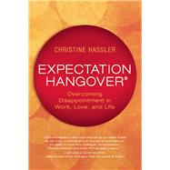 Expectation Hangover Overcoming Disappointment in Work, Love, and Life by Hassler, Christine; Rankin, Lissa, 9781608682416