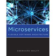 Microservices Flexible Software Architecture by Wolff, Eberhard, 9780134602417