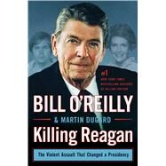 Killing Reagan The Violent Assault That Changed a Presidency by O'Reilly, Bill; Dugard, Martin, 9781627792417