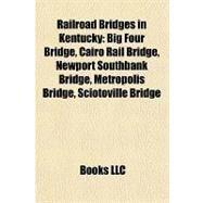 Railroad Bridges in Kentucky : Big Four Bridge, Cairo Rail Bridge, Newport Southbank Bridge, Metropolis Bridge, Sciotoville Bridge by , 9781157042419