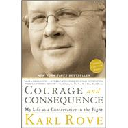 Courage and Consequence My Life as a Conservative in the Fight by Rove, Karl, 9781416592419