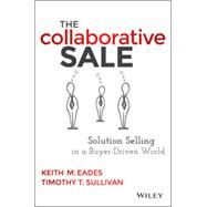 The Collaborative Sale Solution Selling in Today's Customer-Driven World by Eades, Keith M., 9781118872420