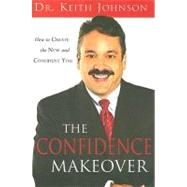 The Confidence Makeover: The New And Easy Way To Quickly Change Your Life by Johnson, Keith, 9780768402421