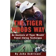 The Tiger Woods Way: An Analysis of Tiger Woods' Power-swing Technique by Andrisani, John, 9780307422422