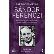 The Modernity of Sßndor Ferenczi: His historical and contemporary importance in psychoanalysis by Bokanowski,Thierry, 9781138702424
