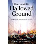 From Landfill to Hallowed Ground: The Largest Crime Scene in America by Marra, Frank; Abbate, Maria Bellia, 9781612542430