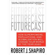Futurecast How Superpowers, Populations, and Globalization Will Change Your World by the Year 2020 by Shapiro, Robert J., 9780312352431