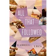 All That Followed A Novel by Urza, Gabriel, 9781627792431