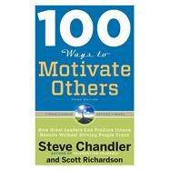 100 Ways to Motivate Others, Third Edition : How Great Leaders Can Produce Insane Results Without Driving People Crazy by Chandler, Steve; Richardson, Scott, 9781601632432