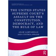 The United States Supreme Court's Assault on the Constitution, Democracy, and the Rule of Law by Lamparello; Adam, 9781138222434