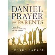 The Daniel Prayer for Parents: Praying Favor, Protection, and Blessing over Your Children by Sawyer, George, 9781629982434