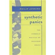 Synthetic Panics : The Symbolic Politics of Designer Drugs by Jenkins, Philip, 9780814742440