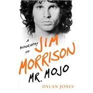 Mr. Mojo A Biography of Jim Morrison by Jones, Dylan, 9781632862440