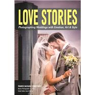 Love Stories Photographing Weddings with Emotion, Art, & Style by Baltazar Stonestreet, Francie, 9781682032442