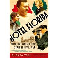 Hotel Florida: Truth, Love, and Death in the Spanish Civil War by Vaill, Amanda, 9781250062444