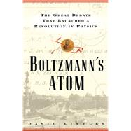Boltzmanns Atom The Great Debate That Launched A Revolution In Physics by Lindley, David, 9781501142444
