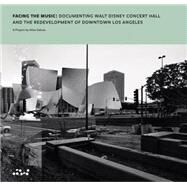 Facing the Music: Documenting Walt Disney Concert Hall and the Redevelopment of Downtown Los Angeles by Sekula, Allan; Dimendberg, Edward; Adamic, Louis (CON); Baker, James (CON); Dimendberg, Edward (CON), 9780692312445
