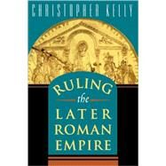 Ruling the Later Roman Empire by Kelly, Christopher, 9780674022447