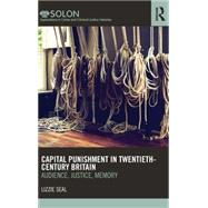 Capital Punishment in Twentieth-Century Britain: Audience, Justice, Memory by Seal; Lizzie, 9780415622448