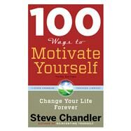 100 Ways to Motivate Yourself, Third Edition : Change Your Life Forever by Chandler, Steve, 9781601632449